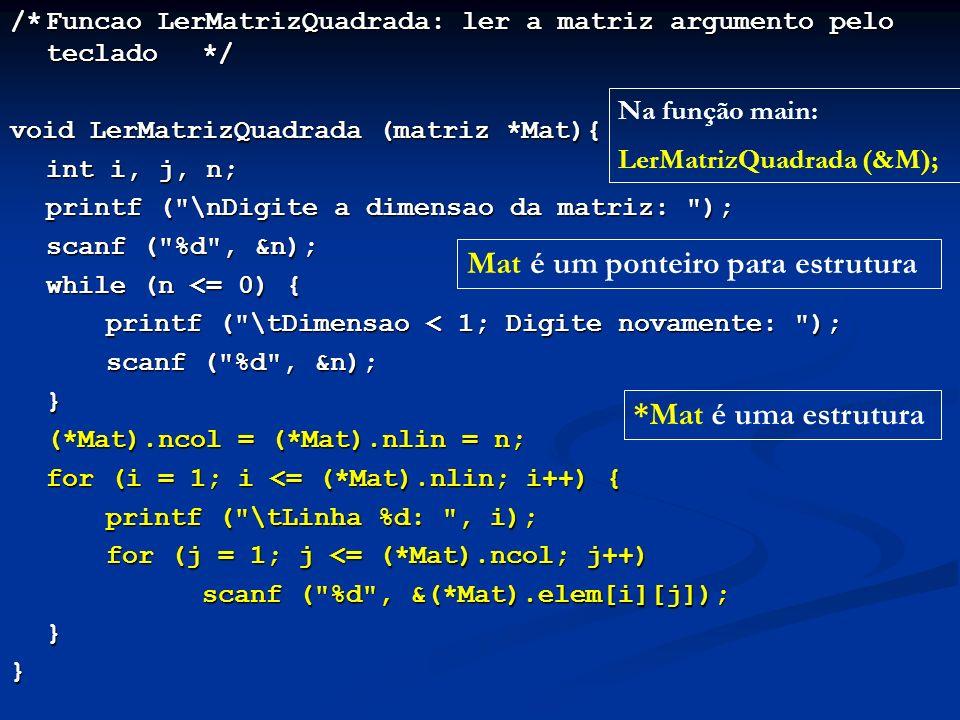 /*Funcao LerMatrizQuadrada: ler a matriz argumento pelo teclado*/ void LerMatrizQuadrada (matriz *Mat){ int i, j, n; printf ( \nDigite a dimensao da matriz: ); scanf ( %d , &n); while (n <= 0) { printf ( \tDimensao < 1; Digite novamente: ); scanf ( %d , &n); } (*Mat).ncol = (*Mat).nlin = n; for (i = 1; i <= (*Mat).nlin; i++) { printf ( \tLinha %d: , i); for (j = 1; j <= (*Mat).ncol; j++) scanf ( %d , &(*Mat).elem[i][j]); }} Na função main: LerMatrizQuadrada (&M); Mat é um ponteiro para estrutura *Mat é uma estrutura