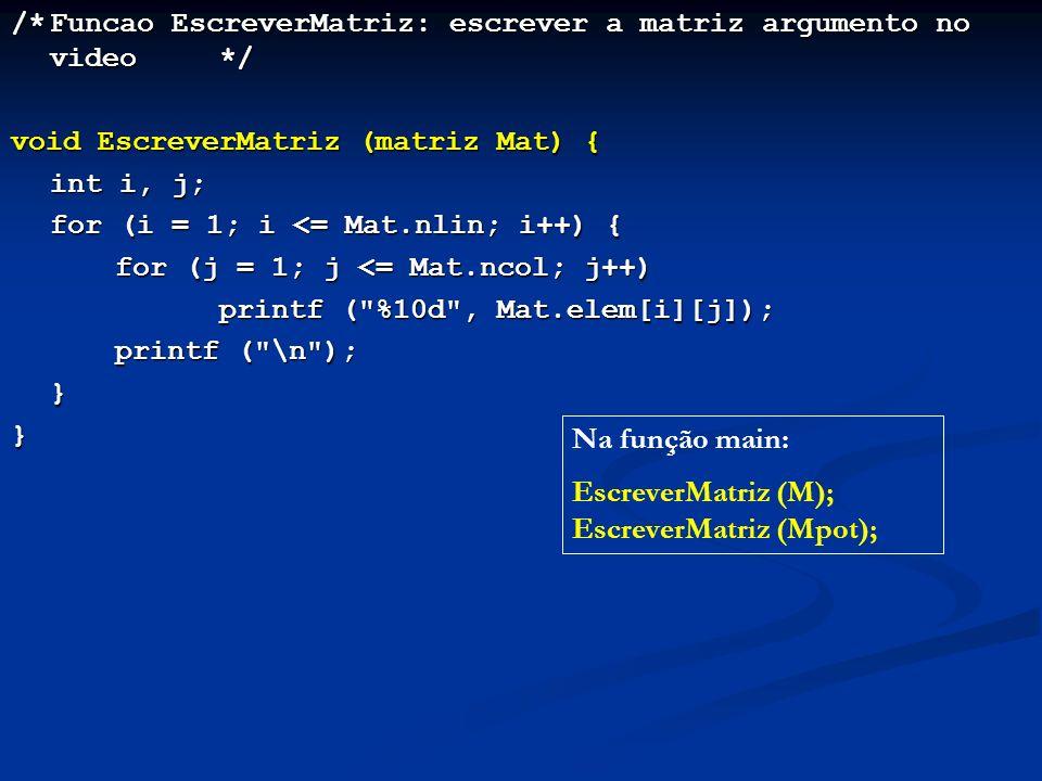 /*Funcao EscreverMatriz: escrever a matriz argumento no video*/ void EscreverMatriz (matriz Mat) { int i, j; for (i = 1; i <= Mat.nlin; i++) { for (j = 1; j <= Mat.ncol; j++) printf ( %10d , Mat.elem[i][j]); printf ( \n ); }} Na função main: EscreverMatriz (M); EscreverMatriz (Mpot);