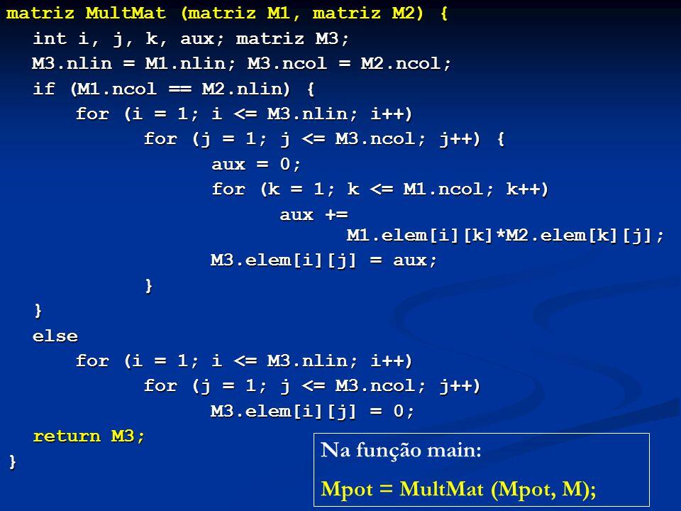 matriz MultMat (matriz M1, matriz M2) { int i, j, k, aux; matriz M3; M3.nlin = M1.nlin; M3.ncol = M2.ncol; if (M1.ncol == M2.nlin) { for (i = 1; i <= M3.nlin; i++) for (j = 1; j <= M3.ncol; j++) { aux = 0; for (k = 1; k <= M1.ncol; k++) aux += M1.elem[i][k]*M2.elem[k][j]; M3.elem[i][j] = aux; M3.elem[i][j] = aux;}}else for (i = 1; i <= M3.nlin; i++) for (j = 1; j <= M3.ncol; j++) M3.elem[i][j] = 0; return M3; } Na função main: Mpot = MultMat (Mpot, M);