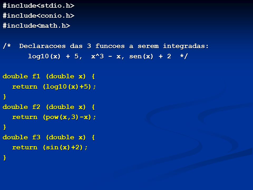 #include<stdio.h>#include<conio.h>#include<math.h> /* Declaracoes das 3 funcoes a serem integradas: log10(x) + 5, x^3 - x, sen(x) + 2 */ double f1 (double x) { return (log10(x)+5); } double f2 (double x) { return (pow(x,3)-x); } double f3 (double x) { return (sin(x)+2); }