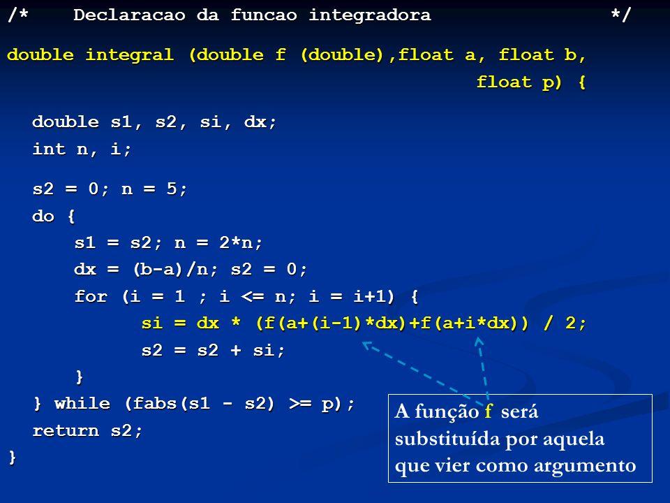 /*Declaracao da funcao integradora*/ double integral (double f (double),float a, float b, float p) { double s1, s2, si, dx; int n, i; s2 = 0; n = 5; do { s1 = s2; n = 2*n; dx = (b-a)/n; s2 = 0; for (i = 1 ; i <= n; i = i+1) { si = dx * (f(a+(i-1)*dx)+f(a+i*dx)) / 2; s2 = s2 + si; } } while (fabs(s1 - s2) >= p); return s2; } A função f será substituída por aquela que vier como argumento