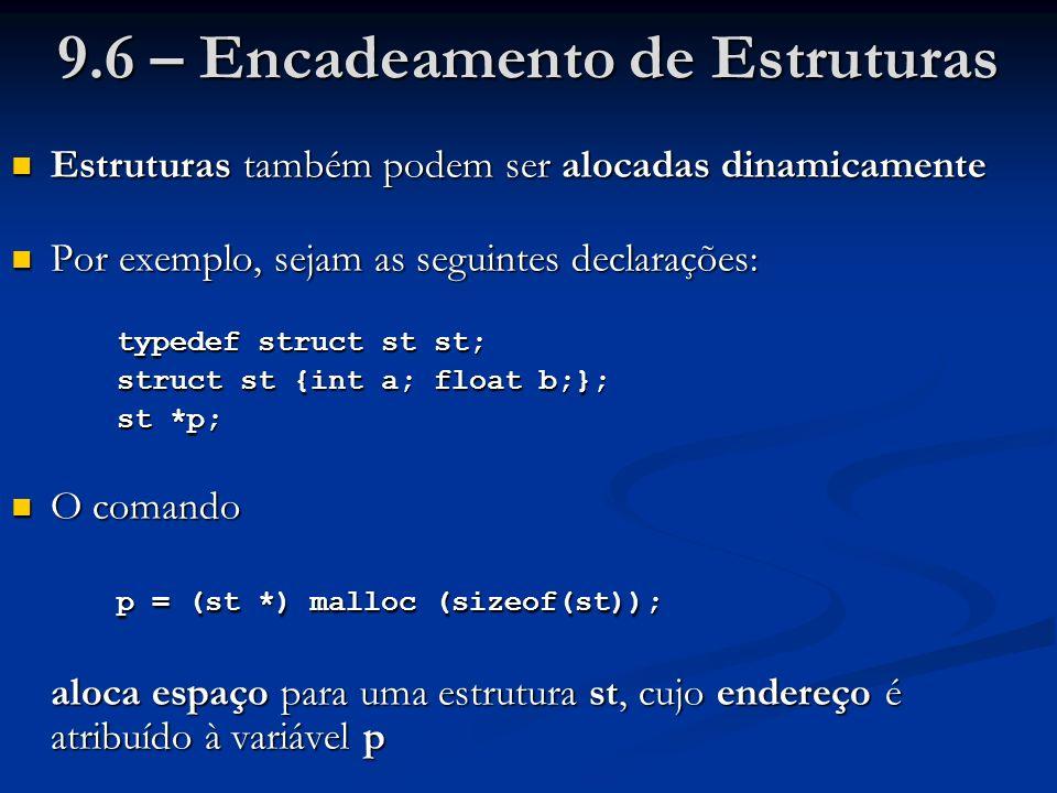 9.6 – Encadeamento de Estruturas Estruturas também podem ser alocadas dinamicamente Estruturas também podem ser alocadas dinamicamente Por exemplo, sejam as seguintes declarações: Por exemplo, sejam as seguintes declarações: typedef struct st st; struct st {int a; float b;}; st *p; O comando O comando p = (st *) malloc (sizeof(st)); aloca espaço para uma estrutura st, cujo endereço é atribuído à variável p