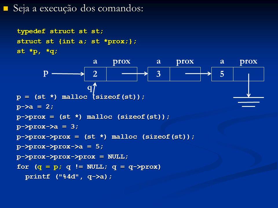 Seja a execução dos comandos: Seja a execução dos comandos: typedef struct st st; struct st {int a; st *prox;}; st *p, *q; p = (st *) malloc (sizeof(st)); p->a = 2; p->prox = (st *) malloc (sizeof(st)); p->prox->a = 3; p->prox->prox = (st *) malloc (sizeof(st)); p->prox->prox->a = 5; p->prox->prox->prox = NULL; for (q = p; q != NULL; q = q->prox) printf ( %4d , q->a); p aprox 2 a 3 a 5 q