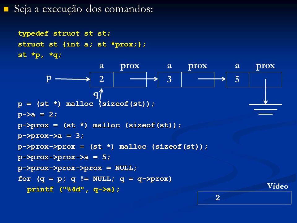 Seja a execução dos comandos: Seja a execução dos comandos: typedef struct st st; struct st {int a; st *prox;}; st *p, *q; p = (st *) malloc (sizeof(st)); p->a = 2; p->prox = (st *) malloc (sizeof(st)); p->prox->a = 3; p->prox->prox = (st *) malloc (sizeof(st)); p->prox->prox->a = 5; p->prox->prox->prox = NULL; for (q = p; q != NULL; q = q->prox) printf ( %4d , q->a); p aprox 2 a 3 a 5 q 2 Vídeo