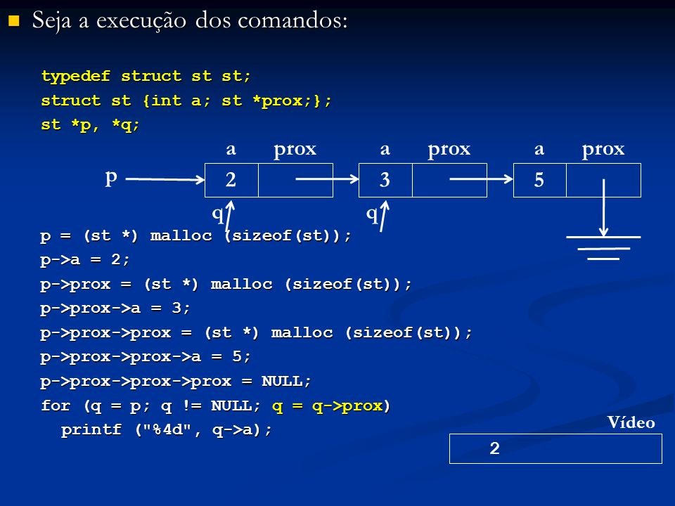 Seja a execução dos comandos: Seja a execução dos comandos: typedef struct st st; struct st {int a; st *prox;}; st *p, *q; p = (st *) malloc (sizeof(st)); p->a = 2; p->prox = (st *) malloc (sizeof(st)); p->prox->a = 3; p->prox->prox = (st *) malloc (sizeof(st)); p->prox->prox->a = 5; p->prox->prox->prox = NULL; for (q = p; q != NULL; q = q->prox) printf ( %4d , q->a); p aprox 2 a 3 a 5 q 2 Vídeo q