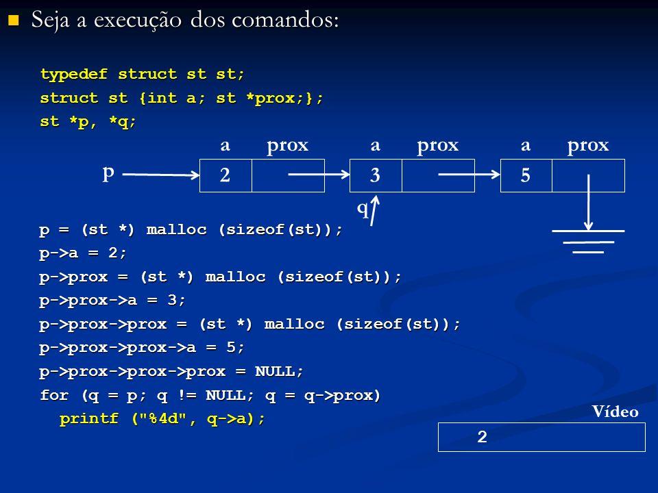 Seja a execução dos comandos: Seja a execução dos comandos: typedef struct st st; struct st {int a; st *prox;}; st *p, *q; p = (st *) malloc (sizeof(st)); p->a = 2; p->prox = (st *) malloc (sizeof(st)); p->prox->a = 3; p->prox->prox = (st *) malloc (sizeof(st)); p->prox->prox->a = 5; p->prox->prox->prox = NULL; for (q = p; q != NULL; q = q->prox) printf ( %4d , q->a); p aprox 2 a 3 a 5 2 Vídeo q