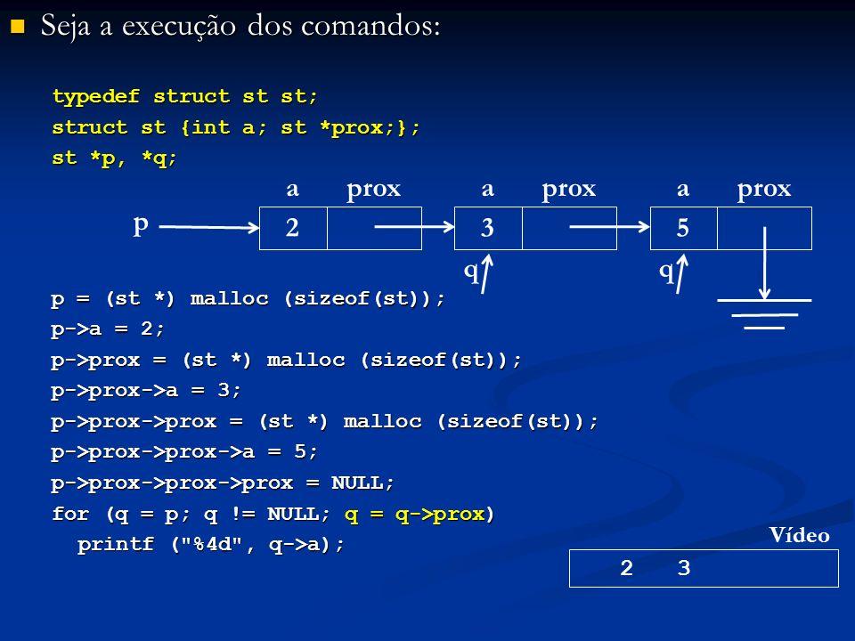 Seja a execução dos comandos: Seja a execução dos comandos: typedef struct st st; struct st {int a; st *prox;}; st *p, *q; p = (st *) malloc (sizeof(st)); p->a = 2; p->prox = (st *) malloc (sizeof(st)); p->prox->a = 3; p->prox->prox = (st *) malloc (sizeof(st)); p->prox->prox->a = 5; p->prox->prox->prox = NULL; for (q = p; q != NULL; q = q->prox) printf ( %4d , q->a); p aprox 2 a 3 a 5 2 3 Vídeo qq