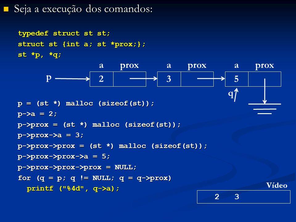 Seja a execução dos comandos: Seja a execução dos comandos: typedef struct st st; struct st {int a; st *prox;}; st *p, *q; p = (st *) malloc (sizeof(st)); p->a = 2; p->prox = (st *) malloc (sizeof(st)); p->prox->a = 3; p->prox->prox = (st *) malloc (sizeof(st)); p->prox->prox->a = 5; p->prox->prox->prox = NULL; for (q = p; q != NULL; q = q->prox) printf ( %4d , q->a); p aprox 2 a 3 a 5 2 3 Vídeo q