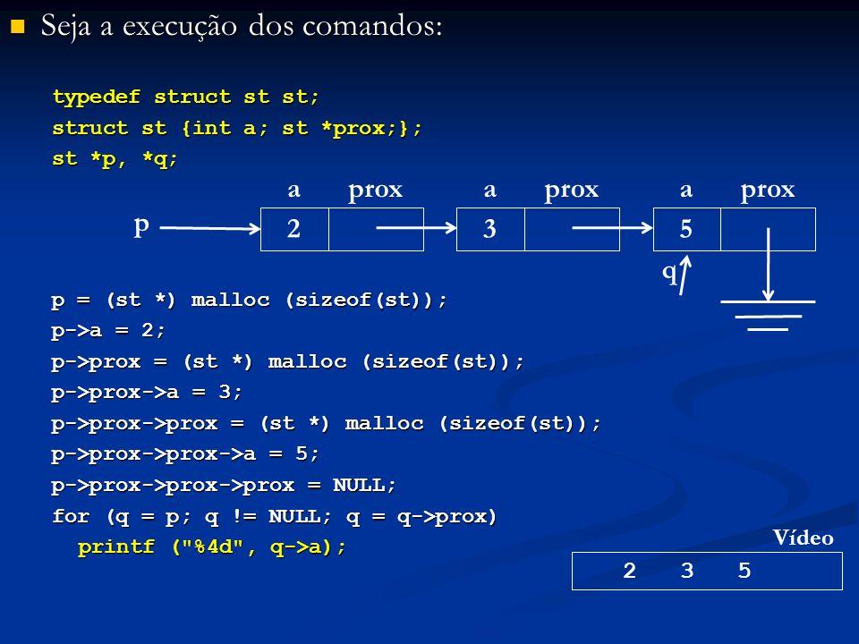 Seja a execução dos comandos: Seja a execução dos comandos: typedef struct st st; struct st {int a; st *prox;}; st *p, *q; p = (st *) malloc (sizeof(st)); p->a = 2; p->prox = (st *) malloc (sizeof(st)); p->prox->a = 3; p->prox->prox = (st *) malloc (sizeof(st)); p->prox->prox->a = 5; p->prox->prox->prox = NULL; for (q = p; q != NULL; q = q->prox) printf ( %4d , q->a); p aprox 2 a 3 a 5 2 3 5 Vídeo q