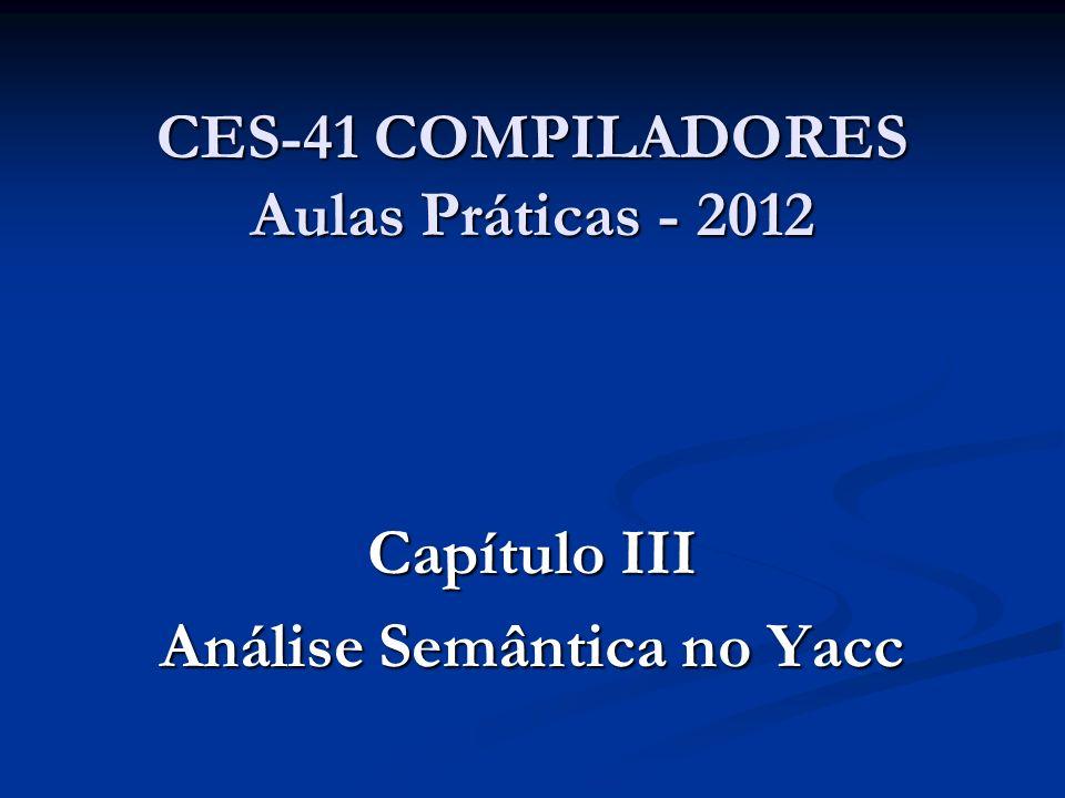 CES-41 COMPILADORES Aulas Práticas - 2012 Capítulo III Análise Semântica no Yacc