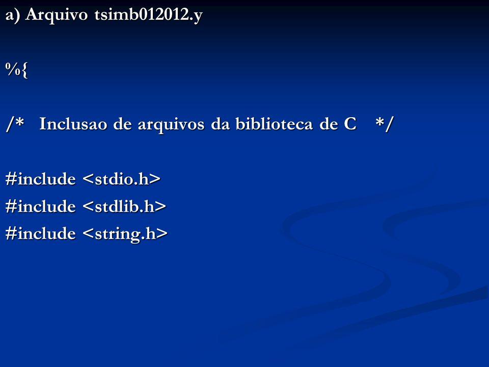 a) Arquivo tsimb012012.y %{ /* Inclusao de arquivos da biblioteca de C */ #include #include