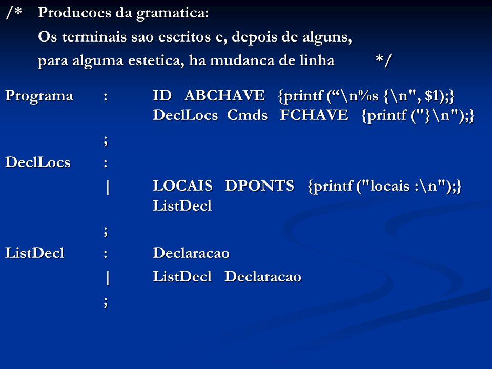 /* Producoes da gramatica: Os terminais sao escritos e, depois de alguns, para alguma estetica, ha mudanca de linha */ Programa:ID ABCHAVE {printf (\n%s {\n , $1);} DeclLocs Cmds FCHAVE {printf ( }\n );} ; DeclLocs: |LOCAIS DPONTS {printf ( locais :\n );} ListDecl ; ListDecl: Declaracao |ListDecl Declaracao ;