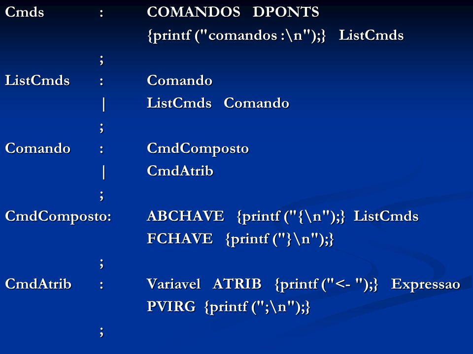 Cmds:COMANDOS DPONTS {printf ( comandos :\n );} ListCmds ; ListCmds: Comando | ListCmds Comando ; Comando : CmdComposto | CmdAtrib | CmdAtrib; CmdComposto: ABCHAVE {printf ( {\n );} ListCmds FCHAVE {printf ( }\n );} ; CmdAtrib : Variavel ATRIB {printf ( <- );} Expressao PVIRG {printf ( ;\n );} ;