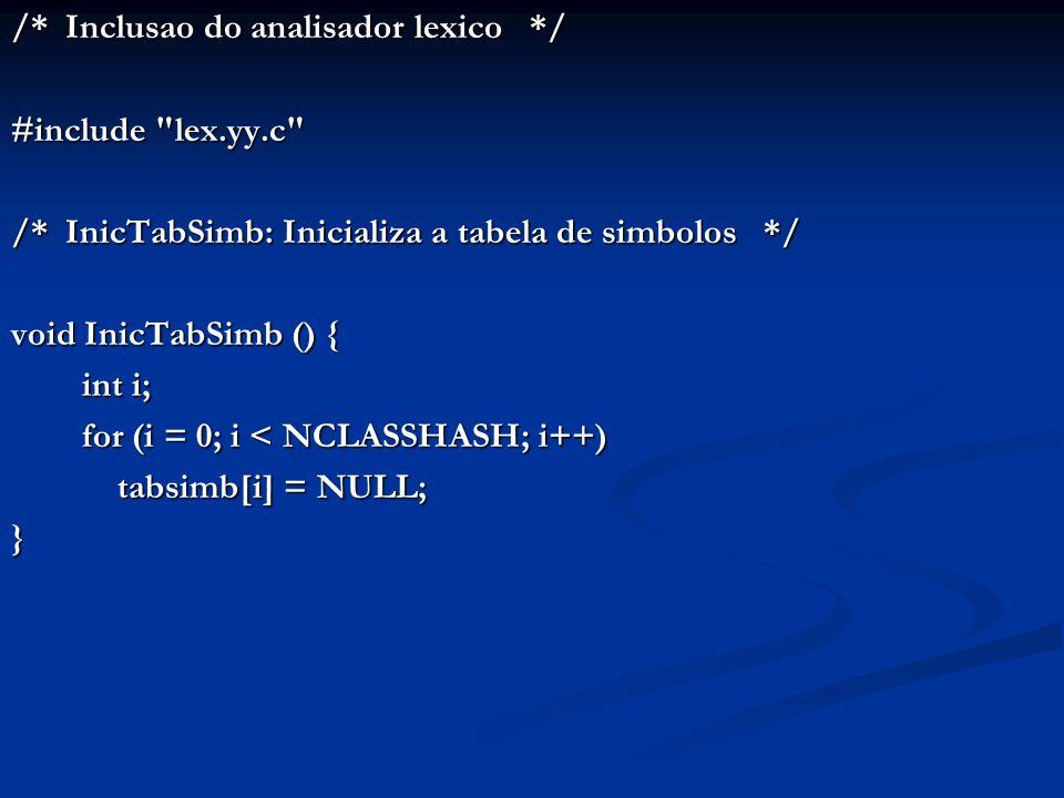 /* Inclusao do analisador lexico */ #include lex.yy.c /* InicTabSimb: Inicializa a tabela de simbolos */ void InicTabSimb () { int i; for (i = 0; i < NCLASSHASH; i++) tabsimb[i] = NULL; }