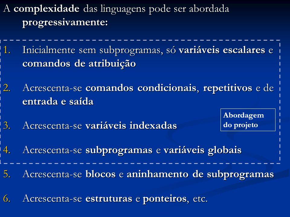 A complexidade das linguagens pode ser abordada progressivamente: 1.Inicialmente sem subprogramas, só variáveis escalares e comandos de atribuição 2.Acrescenta-se comandos condicionais, repetitivos e de entrada e saída 3.Acrescenta-se variáveis indexadas 4.Acrescenta-se subprogramas e variáveis globais 5.Acrescenta-se blocos e aninhamento de subprogramas 6.Acrescenta-se estruturas e ponteiros, etc.