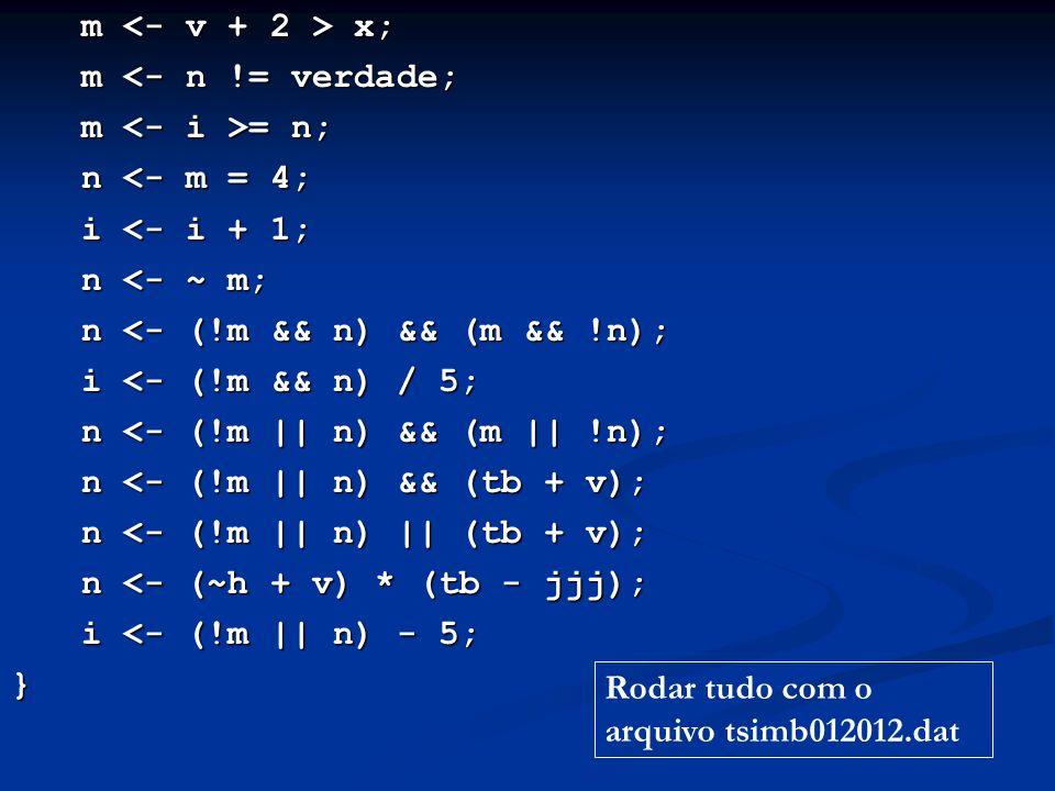 m x; m <- n != verdade; m = n; n <- m = 4; i <- i + 1; n <- ~ m; n <- (!m && n) && (m && !n); i <- (!m && n) / 5; n <- (!m || n) && (m || !n); n <- (!m || n) && (tb + v); n <- (!m || n) || (tb + v); n <- (~h + v) * (tb - jjj); i <- (!m || n) - 5; } Rodar tudo com o arquivo tsimb012012.dat