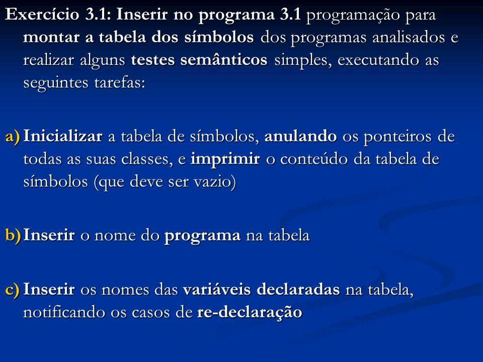 Exercício 3.1: Inserir no programa 3.1 programação para montar a tabela dos símbolos dos programas analisados e realizar alguns testes semânticos simples, executando as seguintes tarefas: a)Inicializar a tabela de símbolos, anulando os ponteiros de todas as suas classes, e imprimir o conteúdo da tabela de símbolos (que deve ser vazio) b)Inserir o nome do programa na tabela c)Inserir os nomes das variáveis declaradas na tabela, notificando os casos de re-declaração