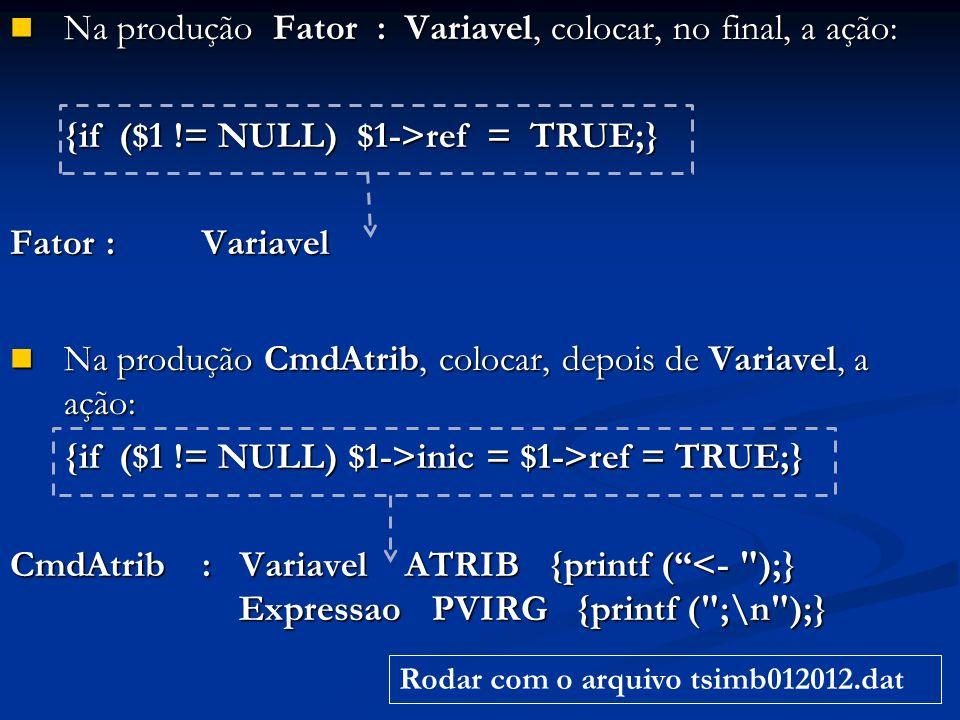 Na produção Fator : Variavel, colocar, no final, a ação: Na produção Fator : Variavel, colocar, no final, a ação: {if ($1 != NULL) $1->ref = TRUE;} Fator: Variavel Na produção CmdAtrib, colocar, depois de Variavel, a ação: Na produção CmdAtrib, colocar, depois de Variavel, a ação: {if ($1 != NULL) $1->inic = $1->ref = TRUE;} CmdAtrib : Variavel ATRIB {printf (<- );} Expressao PVIRG {printf ( ;\n );} Rodar com o arquivo tsimb012012.dat