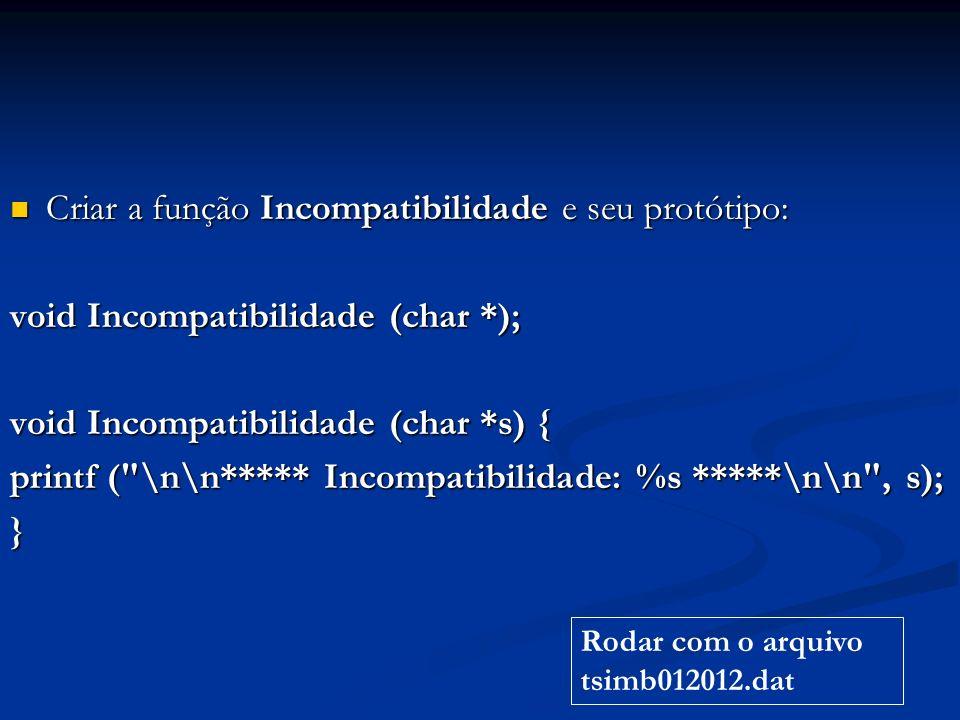 Criar a função Incompatibilidade e seu protótipo: Criar a função Incompatibilidade e seu protótipo: void Incompatibilidade (char *); void Incompatibilidade (char *s) { printf ( \n\n***** Incompatibilidade: %s *****\n\n , s); } Rodar com o arquivo tsimb012012.dat