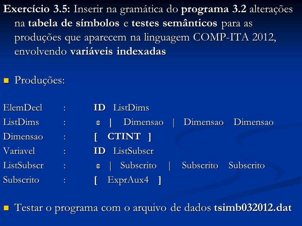 Exercício 3.5: Inserir na gramática do programa 3.2 alterações na tabela de símbolos e testes semânticos para as produções que aparecem na linguagem COMP-ITA 2012, envolvendo variáveis indexadas Produções: Produções: ElemDecl:ID ListDims ListDims: ε | Dimensao | Dimensao Dimensao Dimensao:[ CTINT ] Variavel: ID ListSubscr ListSubscr: ε | Subscrito | Subscrito Subscrito Subscrito:[ ExprAux4 ] Testar o programa com o arquivo de dados tsimb032012.dat Testar o programa com o arquivo de dados tsimb032012.dat