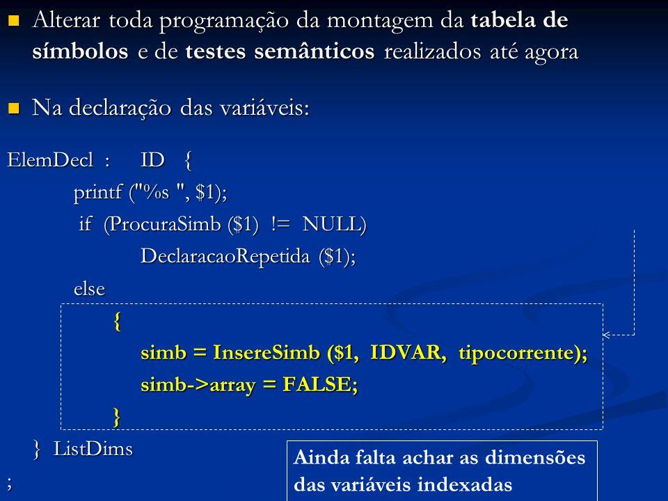 Alterar toda programação da montagem da tabela de símbolos e de testes semânticos realizados até agora Alterar toda programação da montagem da tabela de símbolos e de testes semânticos realizados até agora Na declaração das variáveis: Na declaração das variáveis: ElemDecl :ID { printf ( %s , $1); if (ProcuraSimb ($1) != NULL) if (ProcuraSimb ($1) != NULL) DeclaracaoRepetida ($1); else { simb = InsereSimb ($1, IDVAR, tipocorrente); simb->array = FALSE; } } } ListDims ; Ainda falta achar as dimensões das variáveis indexadas