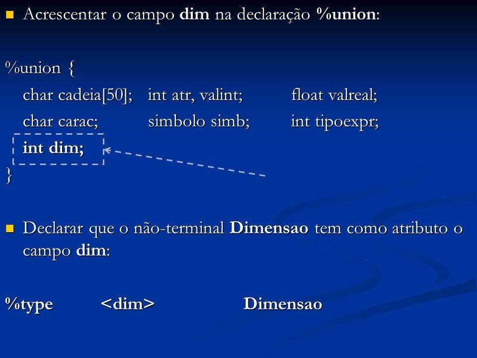 Acrescentar o campo dim na declaração %union: Acrescentar o campo dim na declaração %union: %union { char cadeia[50];int atr, valint;float valreal; char carac; simbolo simb;int tipoexpr; int dim; } Declarar que o não-terminal Dimensao tem como atributo o campo dim: Declarar que o não-terminal Dimensao tem como atributo o campo dim: %type Dimensao