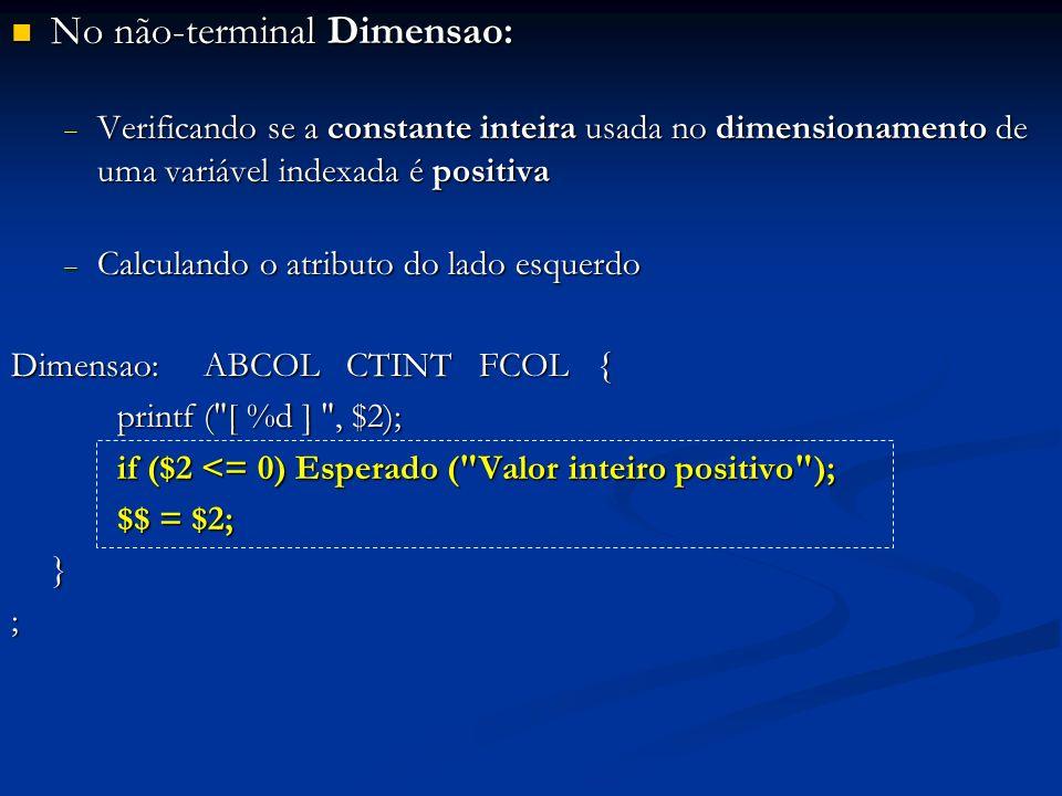 No não-terminal Dimensao: No não-terminal Dimensao: Verificando se a constante inteira usada no dimensionamento de uma variável indexada é positiva Verificando se a constante inteira usada no dimensionamento de uma variável indexada é positiva Calculando o atributo do lado esquerdo Calculando o atributo do lado esquerdo Dimensao: ABCOL CTINT FCOL { printf ( [ %d ] , $2); if ($2 <= 0) Esperado ( Valor inteiro positivo ); if ($2 <= 0) Esperado ( Valor inteiro positivo ); $$ = $2; $$ = $2;};