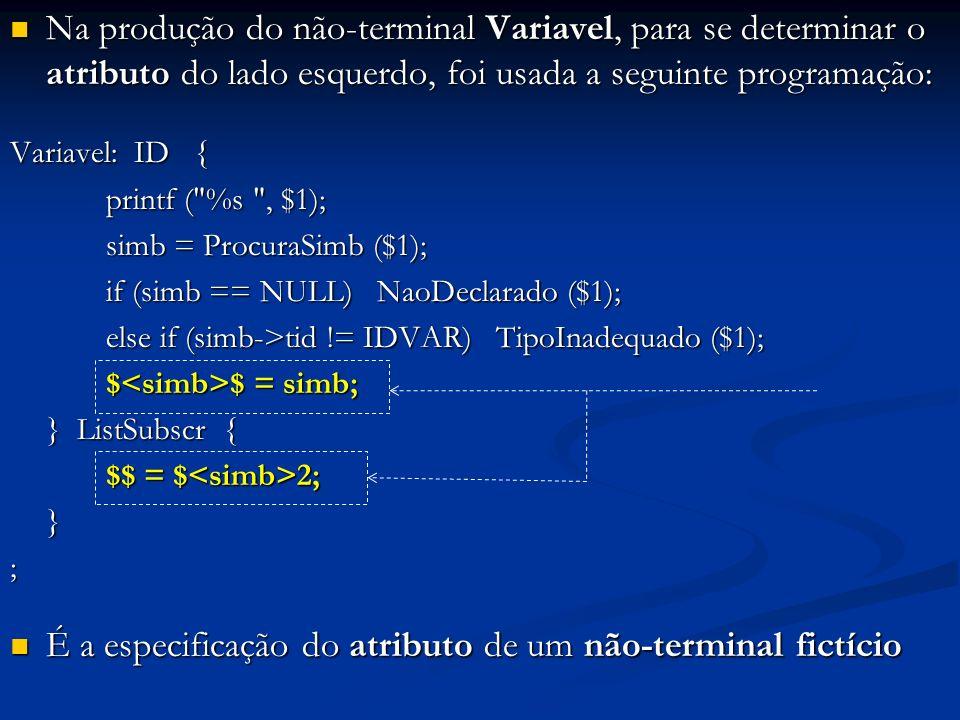 Na produção do não-terminal Variavel, para se determinar o atributo do lado esquerdo, foi usada a seguinte programação: Na produção do não-terminal Variavel, para se determinar o atributo do lado esquerdo, foi usada a seguinte programação: Variavel: ID { printf ( %s , $1); simb = ProcuraSimb ($1); simb = ProcuraSimb ($1); if (simb == NULL) NaoDeclarado ($1); else if (simb->tid != IDVAR) TipoInadequado ($1); $ $ = simb; $ $ = simb; } ListSubscr { $$ = $ 2; $$ = $ 2; }; É a especificação do atributo de um não-terminal fictício É a especificação do atributo de um não-terminal fictício