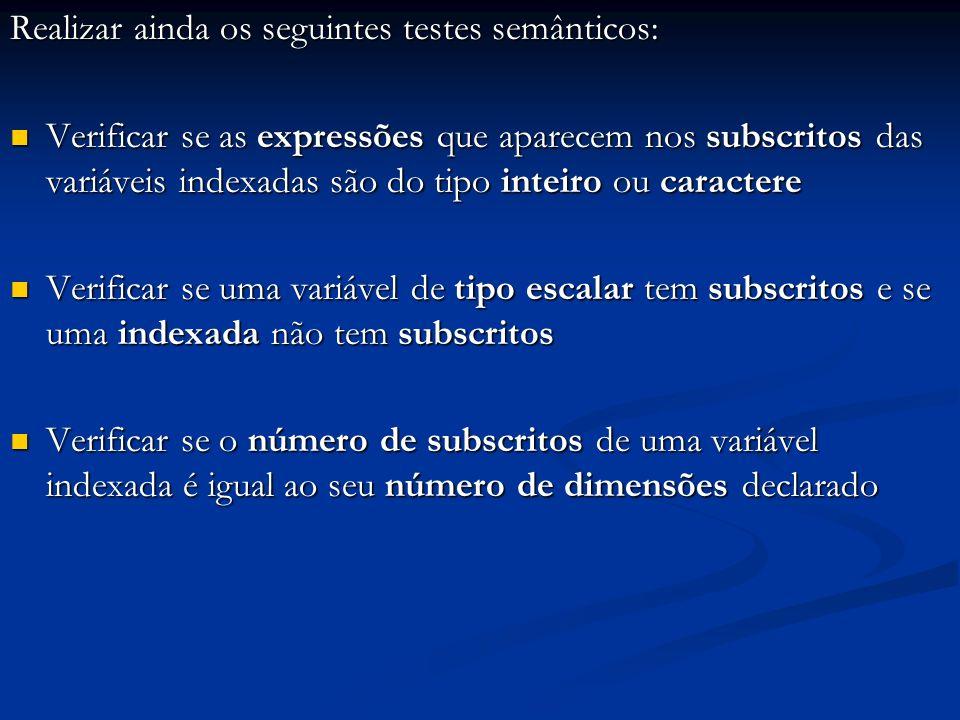 Realizar ainda os seguintes testes semânticos: Verificar se as expressões que aparecem nos subscritos das variáveis indexadas são do tipo inteiro ou caractere Verificar se as expressões que aparecem nos subscritos das variáveis indexadas são do tipo inteiro ou caractere Verificar se uma variável de tipo escalar tem subscritos e se uma indexada não tem subscritos Verificar se uma variável de tipo escalar tem subscritos e se uma indexada não tem subscritos Verificar se o número de subscritos de uma variável indexada é igual ao seu número de dimensões declarado Verificar se o número de subscritos de uma variável indexada é igual ao seu número de dimensões declarado