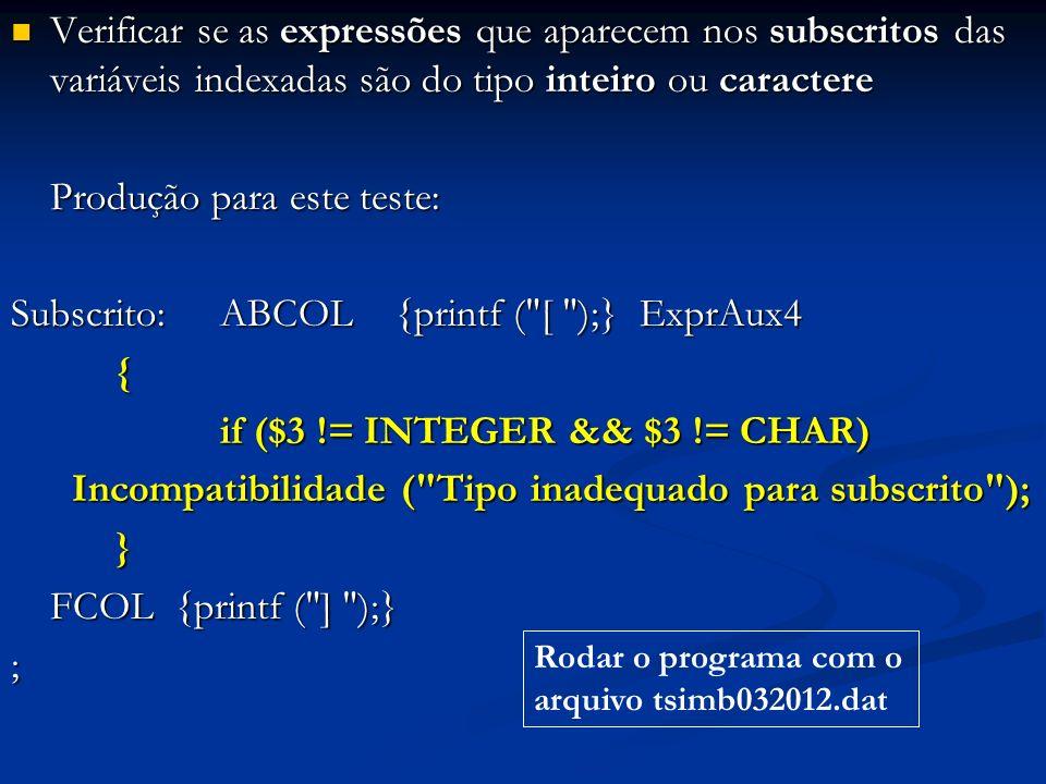 Verificar se as expressões que aparecem nos subscritos das variáveis indexadas são do tipo inteiro ou caractere Verificar se as expressões que aparecem nos subscritos das variáveis indexadas são do tipo inteiro ou caractere Produção para este teste: Subscrito:ABCOL {printf ( [ );} ExprAux4 { if ($3 != INTEGER && $3 != CHAR) if ($3 != INTEGER && $3 != CHAR) Incompatibilidade ( Tipo inadequado para subscrito ); Incompatibilidade ( Tipo inadequado para subscrito ); } FCOL {printf ( ] );} ; Rodar o programa com o arquivo tsimb032012.dat