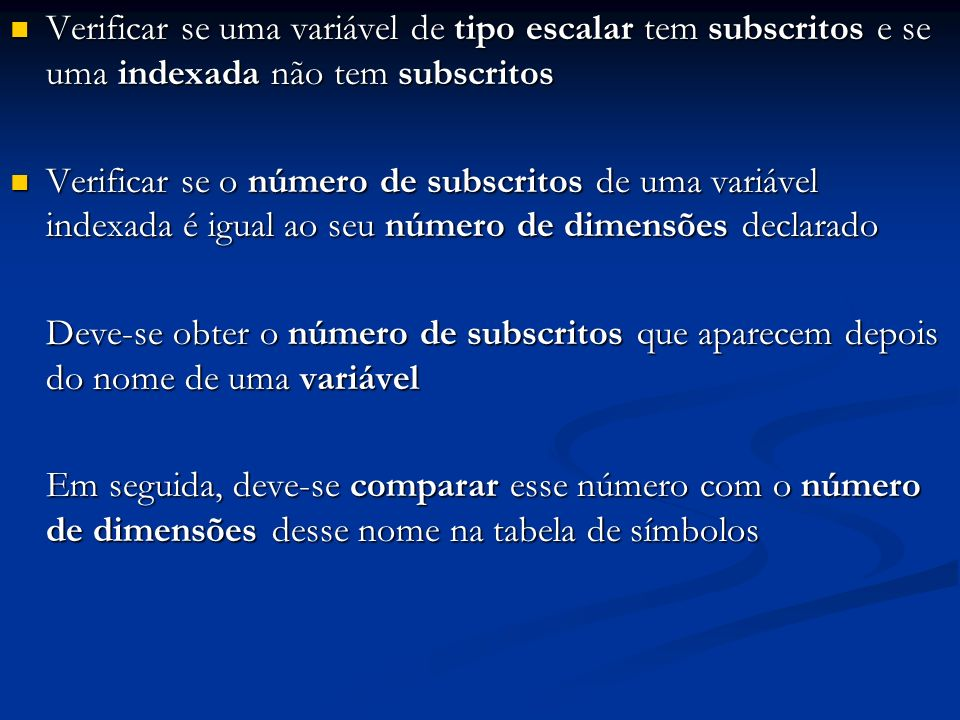 Verificar se uma variável de tipo escalar tem subscritos e se uma indexada não tem subscritos Verificar se uma variável de tipo escalar tem subscritos e se uma indexada não tem subscritos Verificar se o número de subscritos de uma variável indexada é igual ao seu número de dimensões declarado Verificar se o número de subscritos de uma variável indexada é igual ao seu número de dimensões declarado Deve-se obter o número de subscritos que aparecem depois do nome de uma variável Em seguida, deve-se comparar esse número com o número de dimensões desse nome na tabela de símbolos