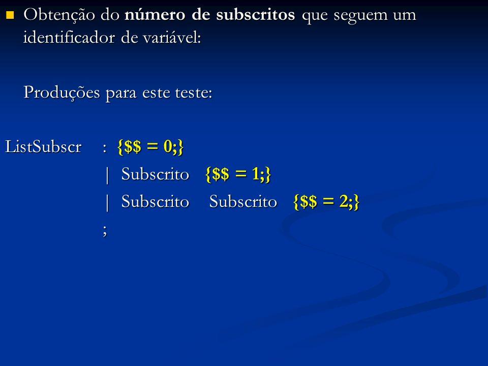 Obtenção do número de subscritos que seguem um identificador de variável: Obtenção do número de subscritos que seguem um identificador de variável: Produções para este teste: ListSubscr: {$$ = 0;} | Subscrito {$$ = 1;} | Subscrito Subscrito {$$ = 2;} | Subscrito Subscrito {$$ = 2;} ;