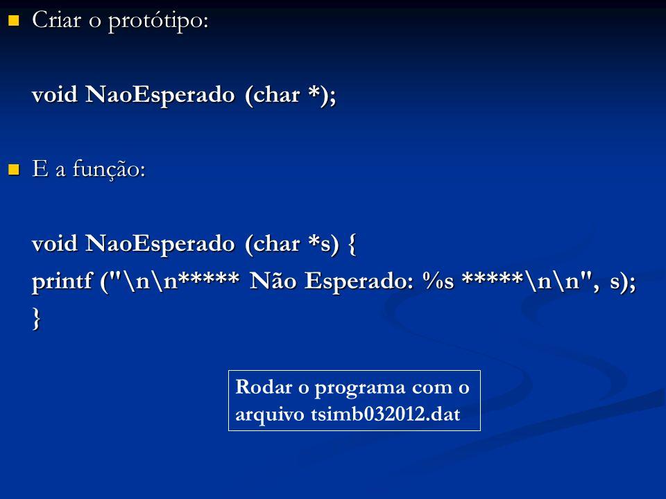 Criar o protótipo: Criar o protótipo: void NaoEsperado (char *); E a função: E a função: void NaoEsperado (char *s) { printf ( \n\n***** Não Esperado: %s *****\n\n , s); } Rodar o programa com o arquivo tsimb032012.dat