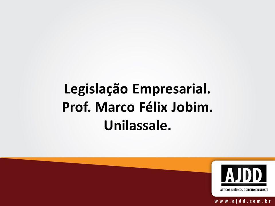 Legislação Empresarial. Prof. Marco Félix Jobim. Unilassale.