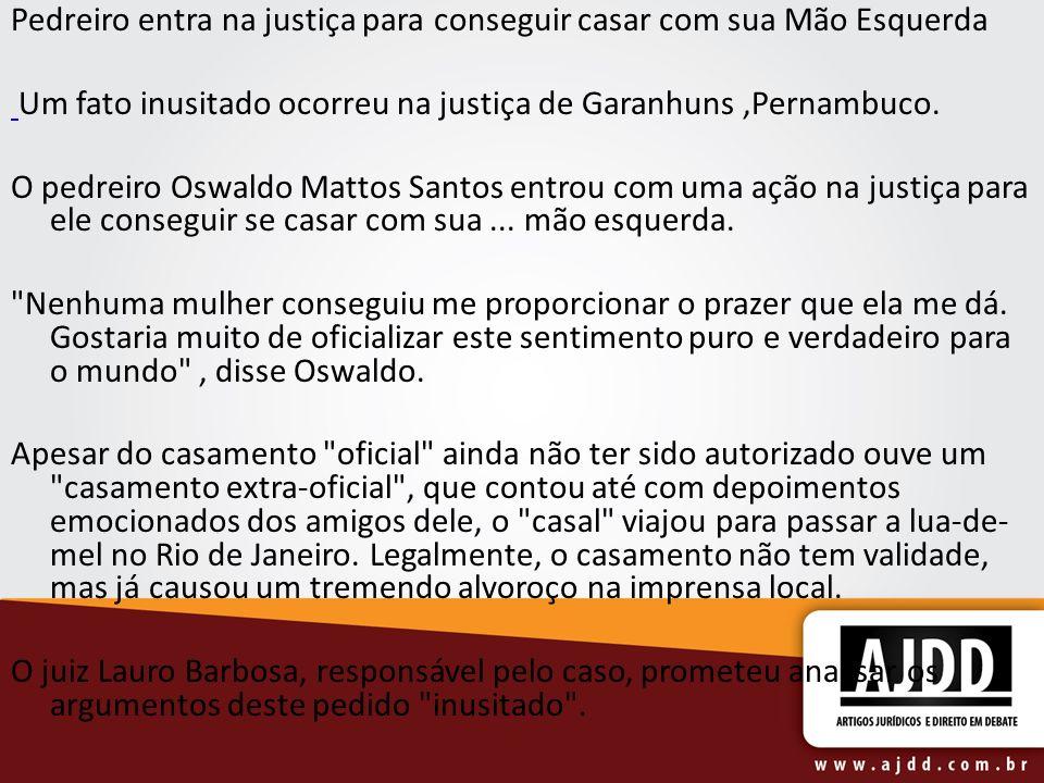 Pedreiro entra na justiça para conseguir casar com sua Mão Esquerda Um fato inusitado ocorreu na justiça de Garanhuns,Pernambuco. O pedreiro Oswaldo M
