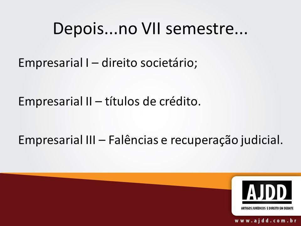 Depois...no VII semestre... Empresarial I – direito societário; Empresarial II – títulos de crédito. Empresarial III – Falências e recuperação judicia