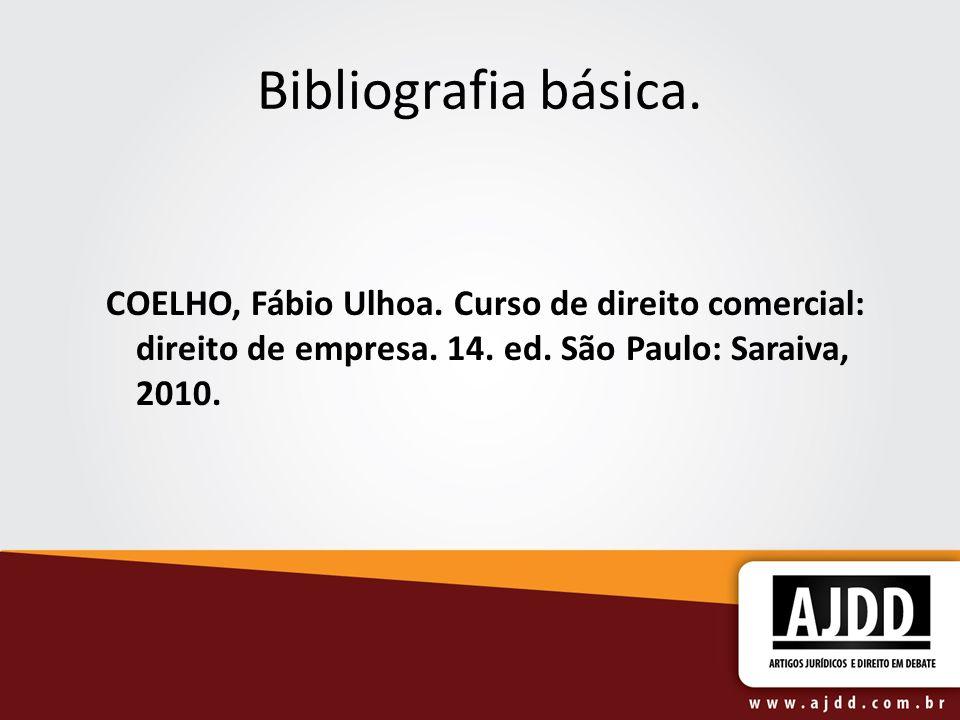 Bibliografia básica. COELHO, Fábio Ulhoa. Curso de direito comercial: direito de empresa. 14. ed. São Paulo: Saraiva, 2010.