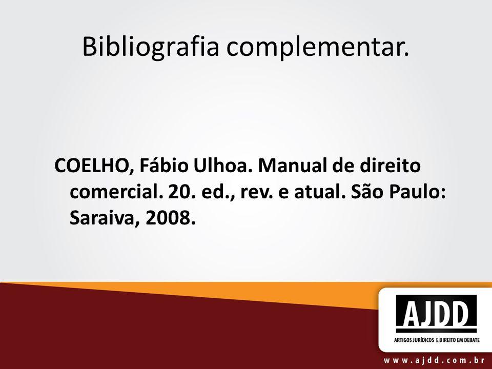 Bibliografia complementar. COELHO, Fábio Ulhoa. Manual de direito comercial. 20. ed., rev. e atual. São Paulo: Saraiva, 2008.