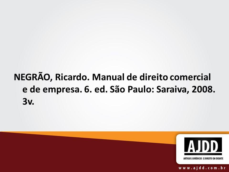NEGRÃO, Ricardo. Manual de direito comercial e de empresa. 6. ed. São Paulo: Saraiva, 2008. 3v.