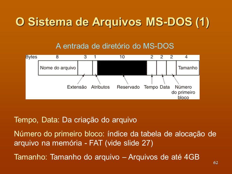 63 O Sistema de Arquivos MS-DOS (2) Dependendo do número de bits que ocupa um endereço de disco há as versões: FAT-12, FAT-16, FAT-32.