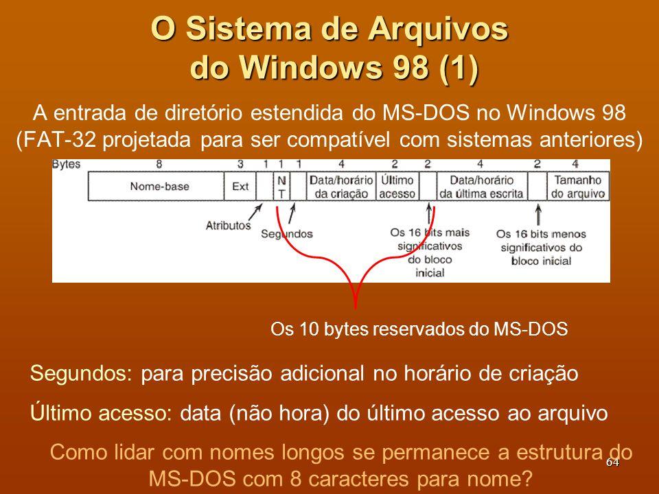 65 O Sistema de Arquivos do Windows 98 (2) Atribui-se 2 nomes para cada arquivo: um curto (compatível com MS-DOS), um longo (compatível com NT).