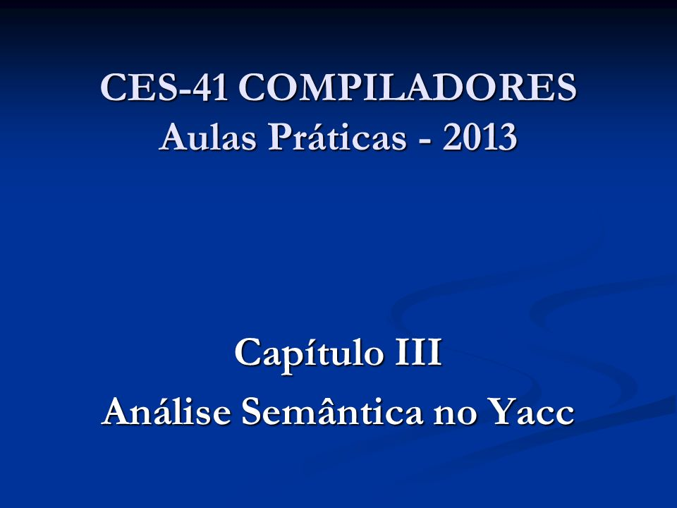 CES-41 COMPILADORES Aulas Práticas - 2013 Capítulo III Análise Semântica no Yacc