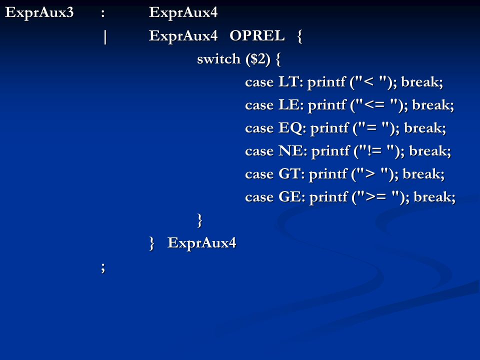 ExprAux3 : ExprAux4 | ExprAux4 OPREL { switch ($2) { switch ($2) { case LT: printf ( < ); break; case LE: printf ( <= ); break; case EQ: printf ( = ); break; case NE: printf ( != ); break; case GT: printf ( > ); break; case GE: printf ( >= ); break; } } ExprAux4 } ExprAux4;