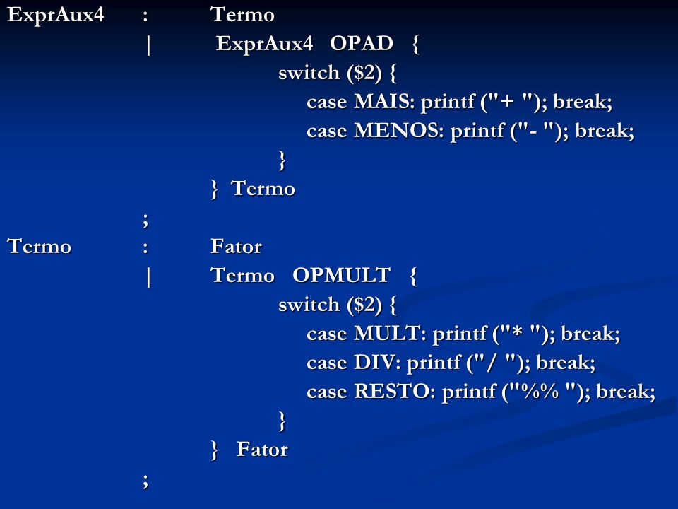 ExprAux4 : Termo | ExprAux4 OPAD { switch ($2) { case MAIS: printf ( + ); break; case MAIS: printf ( + ); break; case MENOS: printf ( - ); break; case MENOS: printf ( - ); break;} } Termo } Termo; Termo : Fator | Termo OPMULT { switch ($2) { case MULT: printf ( * ); break; case MULT: printf ( * ); break; case DIV: printf ( / ); break; case DIV: printf ( / ); break; case RESTO: printf ( % ); break; case RESTO: printf ( % ); break;} } Fator } Fator;