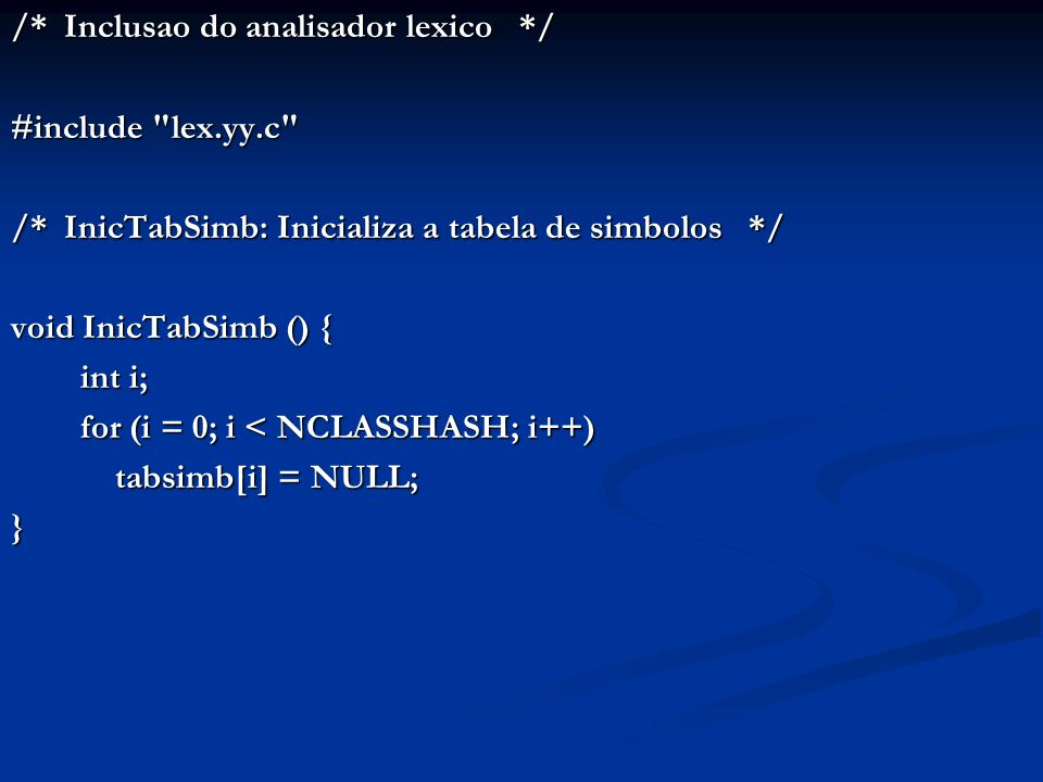 /* Inclusao do analisador lexico */ #include lex.yy.c /* InicTabSimb: Inicializa a tabela de simbolos */ void InicTabSimb () { int i; for (i = 0; i < NCLASSHASH; i++) tabsimb[i] = NULL; }