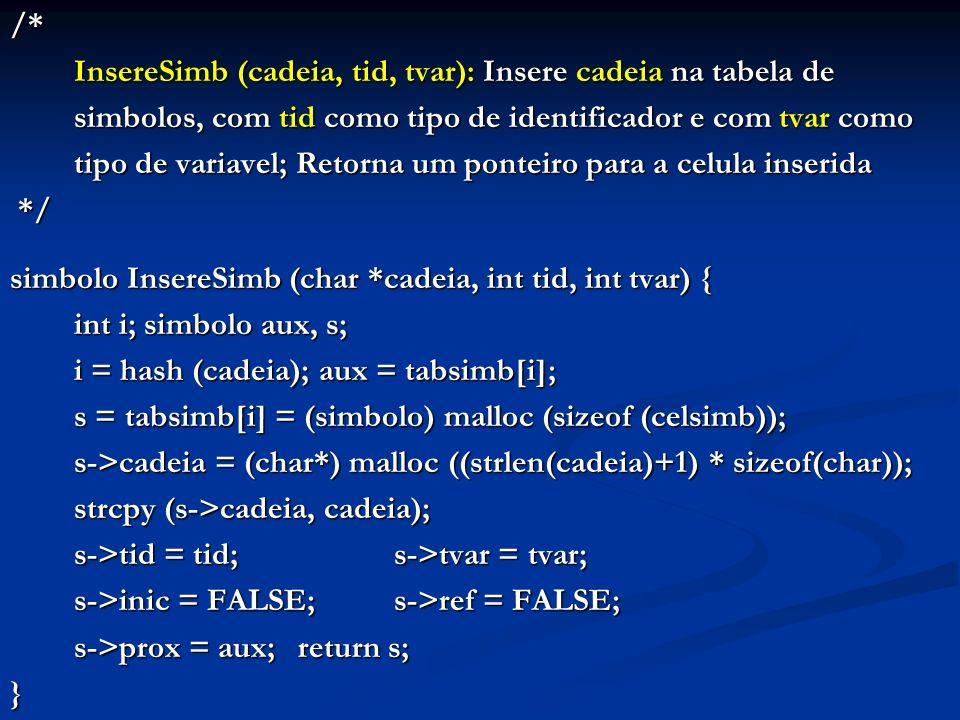 /* InsereSimb (cadeia, tid, tvar): Insere cadeia na tabela de simbolos, com tid como tipo de identificador e com tvar como tipo de variavel; Retorna um ponteiro para a celula inserida */ */ simbolo InsereSimb (char *cadeia, int tid, int tvar) { int i; simbolo aux, s; i = hash (cadeia); aux = tabsimb[i]; s = tabsimb[i] = (simbolo) malloc (sizeof (celsimb)); s->cadeia = (char*) malloc ((strlen(cadeia)+1) * sizeof(char)); strcpy (s->cadeia, cadeia); s->tid = tid;s->tvar = tvar; s->inic = FALSE;s->ref = FALSE; s->prox = aux;return s; }