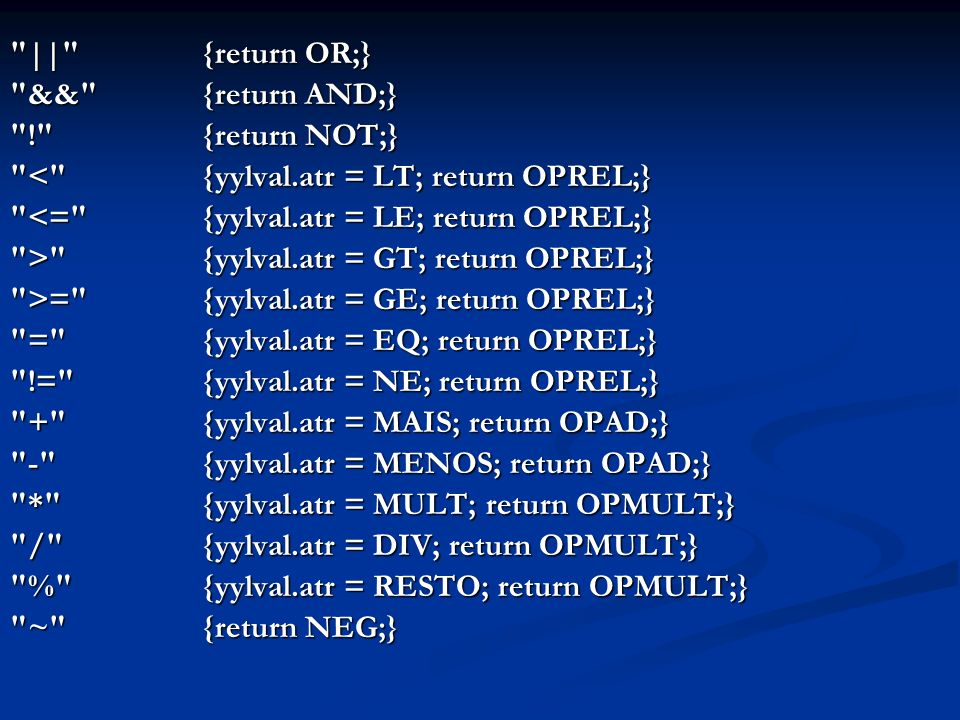 || {return OR;} && {return AND;} ! {return NOT;} < {yylval.atr = LT; return OPREL;} <= {yylval.atr = LE; return OPREL;} > {yylval.atr = GT; return OPREL;} >= {yylval.atr = GE; return OPREL;} = {yylval.atr = EQ; return OPREL;} != {yylval.atr = NE; return OPREL;} + {yylval.atr = MAIS; return OPAD;} - {yylval.atr = MENOS; return OPAD;} * {yylval.atr = MULT; return OPMULT;} / {yylval.atr = DIV; return OPMULT;} % {yylval.atr = RESTO; return OPMULT;} ~ {return NEG;}