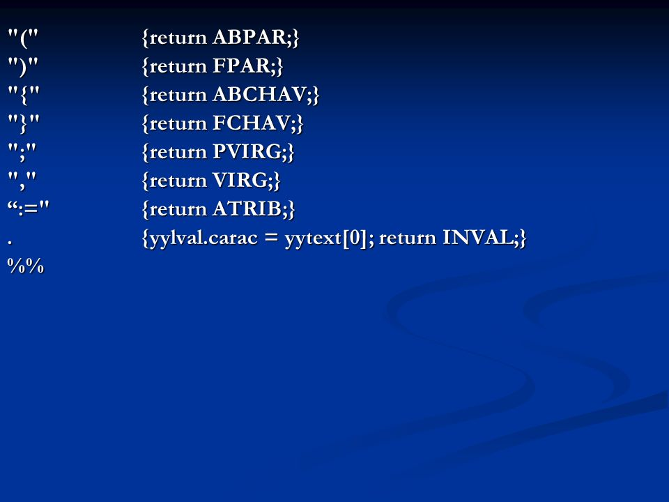 ( {return ABPAR;} ) {return FPAR;} { {return ABCHAV;} } {return FCHAV;} ; {return PVIRG;} , {return VIRG;} := {return ATRIB;}.{yylval.carac = yytext[0]; return INVAL;} %