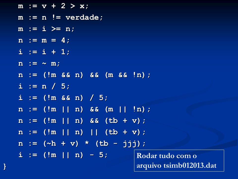m := v + 2 > x; m := n != verdade; m := i >= n; n := m = 4; i := i + 1; n := ~ m; n := (!m && n) && (m && !n); i := n / 5; i := (!m && n) / 5; n := (!m || n) && (m || !n); n := (!m || n) && (tb + v); n := (!m || n) || (tb + v); n := (~h + v) * (tb - jjj); i := (!m || n) - 5; } Rodar tudo com o arquivo tsimb012013.dat
