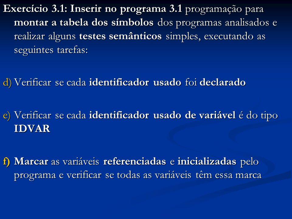 Exercício 3.1: Inserir no programa 3.1 programação para montar a tabela dos símbolos dos programas analisados e realizar alguns testes semânticos simples, executando as seguintes tarefas: d)Verificar se cada identificador usado foi declarado e)Verificar se cada identificador usado de variável é do tipo IDVAR f)Marcar as variáveis referenciadas e inicializadas pelo programa e verificar se todas as variáveis têm essa marca